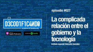 Decodificando Podcast – la complicada y tumultuosa relación entre el gobierno y la tecnología